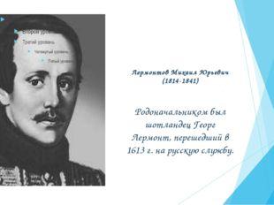Лермонтов Михаил Юрьевич (1814-1841) Родоначальником был шотландец Георг Лерм