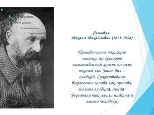 Пришвин Михаил Михайлович (1873-1954) Пришва-часть ткацкого станка, на котору