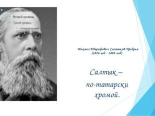 Михаил Евграфович Салтыков-Щедрин (1826 год - 1889 год) Салтык – по-татарски