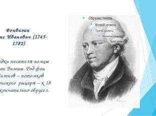 Фонвизин Денис Иванович (1745-1782) Предки писателя-немцы фон Визены. Род фон