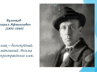 Булгаков Михаил Афанасьевич (1891-1940) Булгак – беспокойный, суматошный. Вес