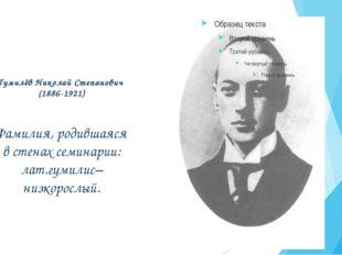 Гумилёв Николай Степанович (1886-1921) Фамилия, родившаяся в стенах семинарии