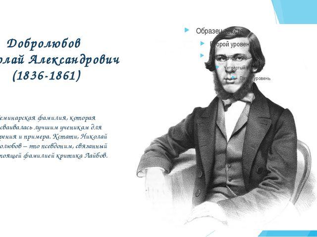 Добролюбов Николай Александрович (1836-1861) Семинарская фамилия, которая при...