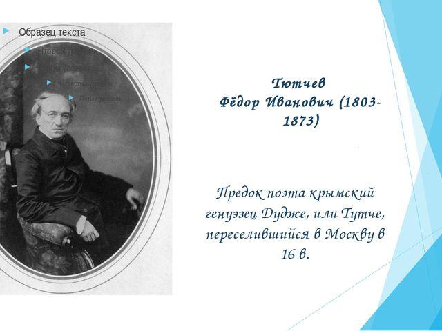 Тютчев Фёдор Иванович (1803-1873) Предок поэта крымский генуэзец Дудже, или Т...