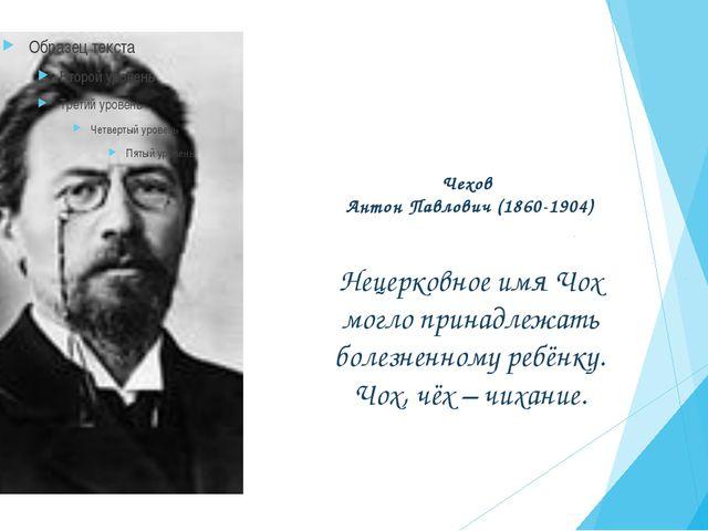 Чехов Антон Павлович (1860-1904) Нецерковное имя Чох могло принадлежать болез...