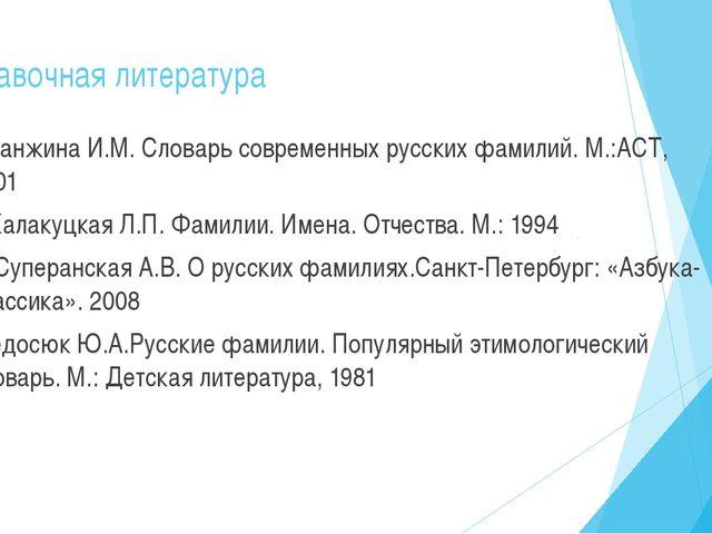 Справочная литература 1.Ганжина И.М. Словарь современных русских фамилий. М.:...