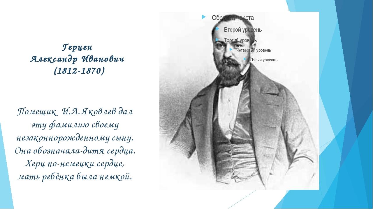 Герцен Александр Иванович (1812-1870) Помещик И.А. Яковлев дал эту фамилию св...