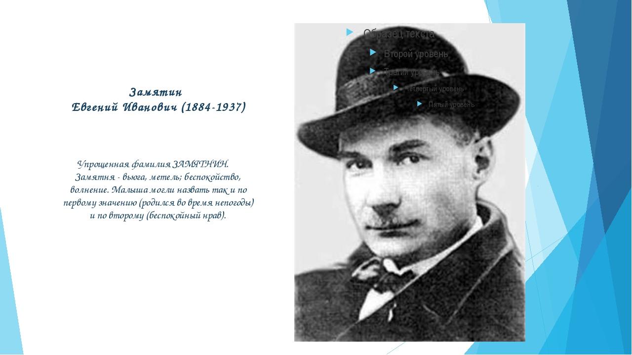 Замятин Евгений Иванович (1884-1937) Упрощенная фамилия ЗАМЯТНИН. Замятня - в...
