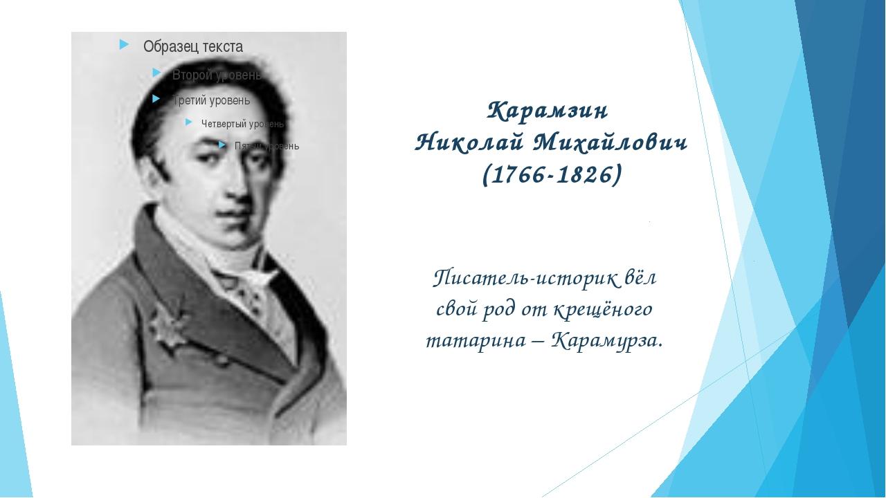Карамзин Николай Михайлович (1766-1826) Писатель-историк вёл свой род от крещ...