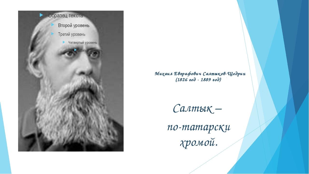 Михаил Евграфович Салтыков-Щедрин (1826 год - 1889 год) Салтык – по-татарски...