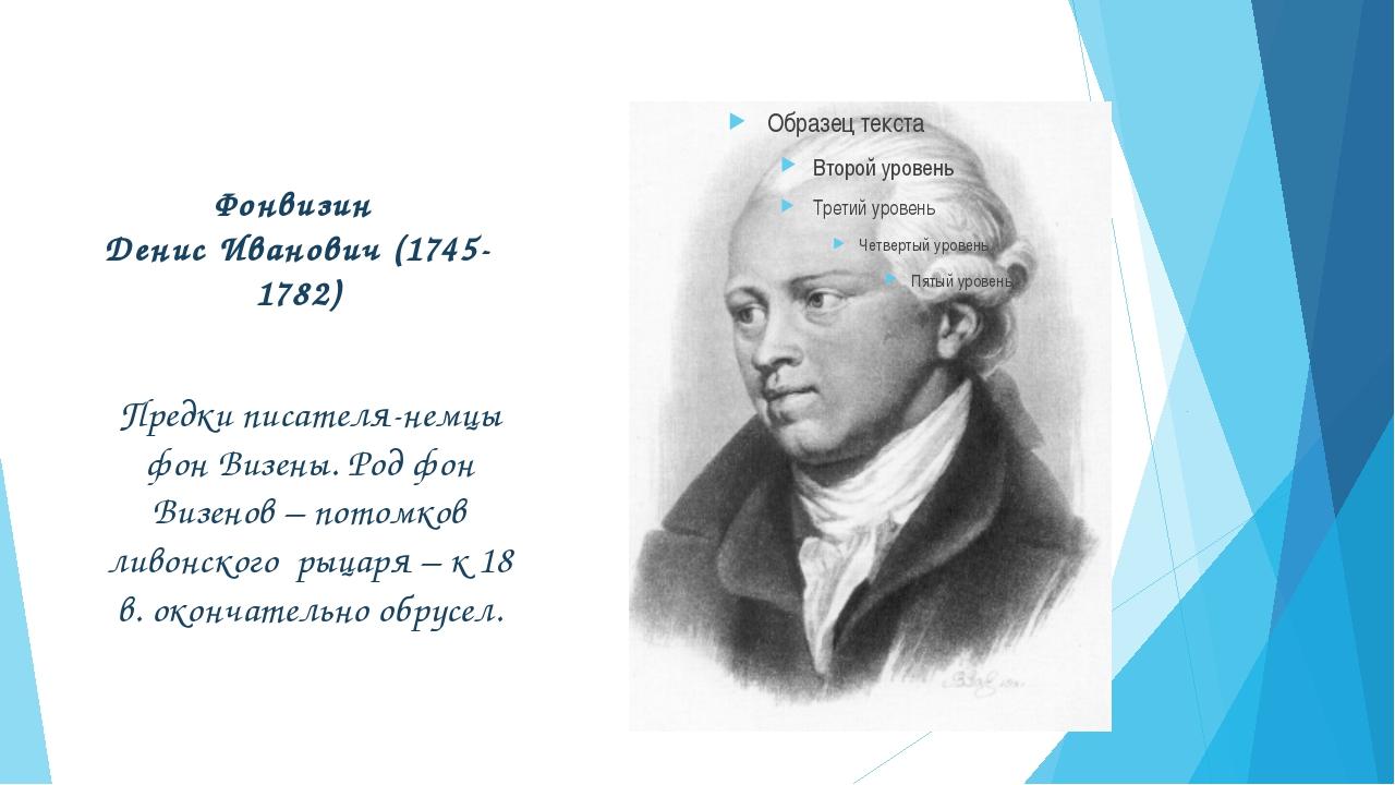 Фонвизин Денис Иванович (1745-1782) Предки писателя-немцы фон Визены. Род фон...
