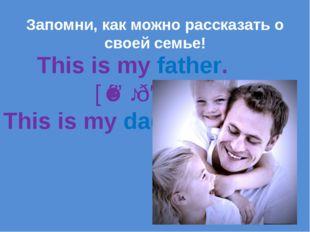 This is my father. [ˈfɑːðə] This is my dad. Запомни, как можно рассказать о