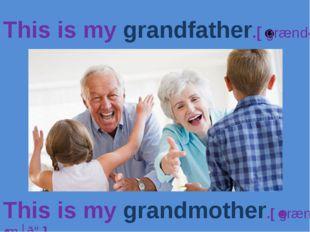 This is my grandfather.[ˈgrændˌfɑːðə] This is my grandmother.[ˈgrænˌmʌðə]