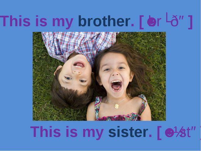 This is my brother. [ˈbrʌðə] This is my sister. [ˈsɪstə]