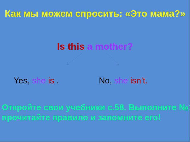 Как мы можем спросить: «Это мама?» Is this a mother? Yes, she is . No, she is...