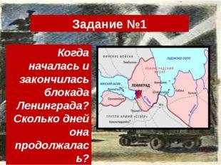 Задание №1 Когда началась и закончилась блокада Ленинграда? Сколько дней она
