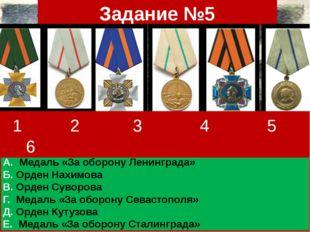 Задание №5 А. Медаль «За оборону Ленинграда» Б. Орден Нахимова В. Орден Сувор
