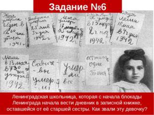 Задание №6 Ленинградская школьница, которая с начала блокады Ленинграда начал