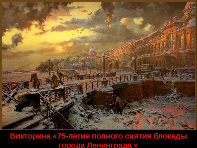 Викторина «75-летие полного снятия блокады города Ленинграда »