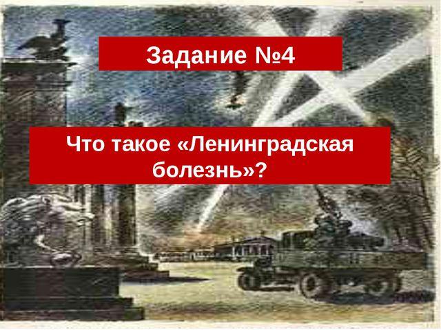 Задание №4 Что такое «Ленинградская болезнь»?
