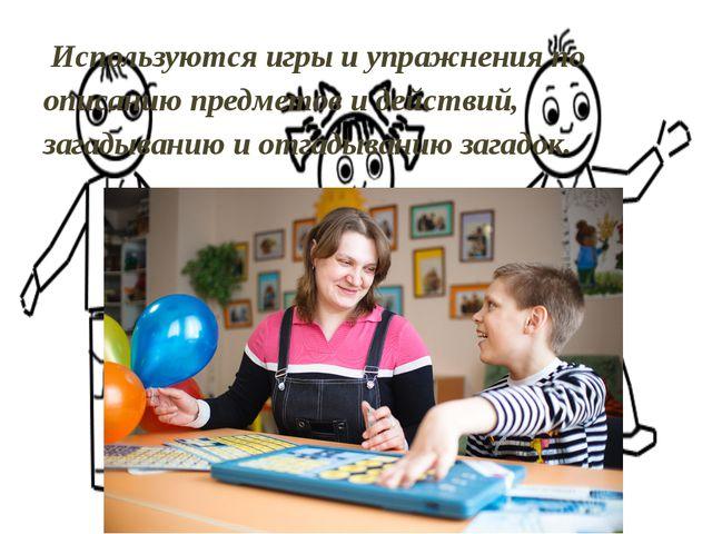 Используются игры и упражнения по описанию предметов и действий, загадыванию...