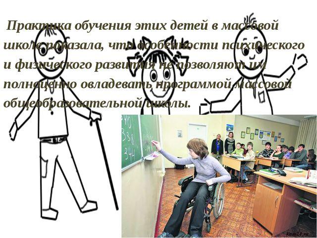 Практика обучения этих детей в массовой школе показала, что особенности псих...