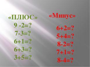 «ПЛЮС»9 -2=? 7-3=? 6+1=? 6+3=? 3+5=? «Минус» 6+2=? 5+4=? 8-2=? 7+1=? 8-4=?