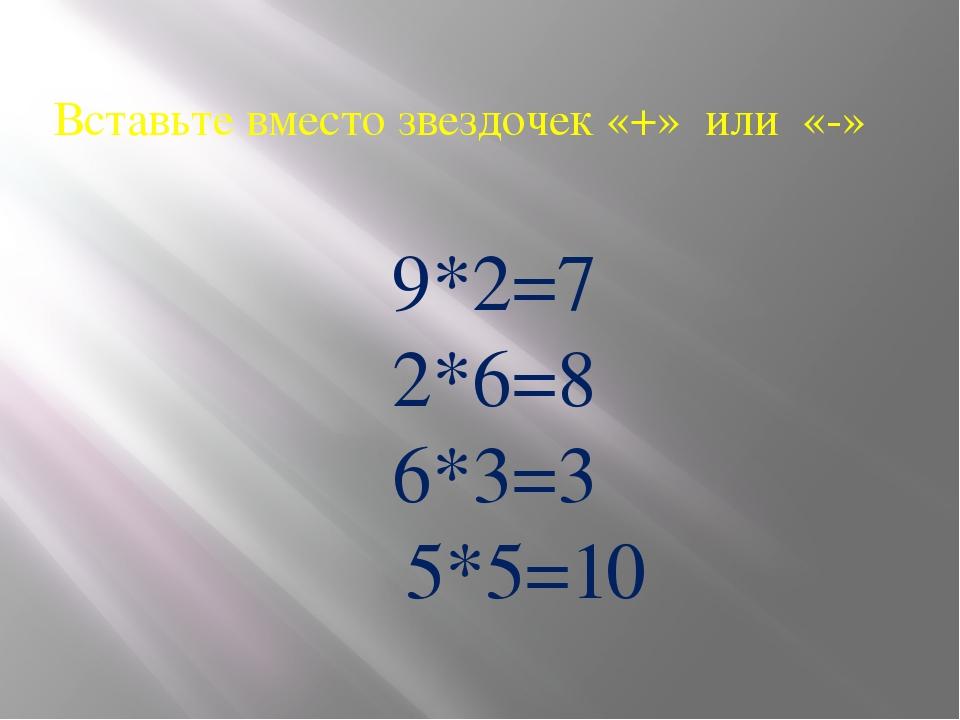 Вставьте вместо звездочек «+» или «-» 9*2=7 2*6=8 6*3=3 5*5=10