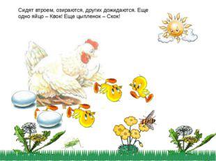 Сидят втроем, озираются, других дожидаются. Еще одно яйцо – Квок! Еще цыплено