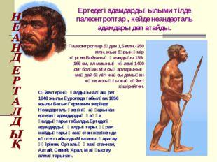 Ертедегі адамдардығылыми тілде палеонтроптар , кейде неандерталь адамдары деп