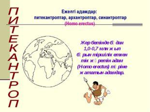 Жер бетінде бұдан 1,0-0,7 млн жыл бұрын тіршілік еткен тік жүретін адам (Homo