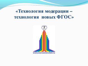 «Технология модерации – технология новых ФГОС»