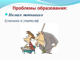 Проблемы образования: Низкая мотивация (ученика и учителя)