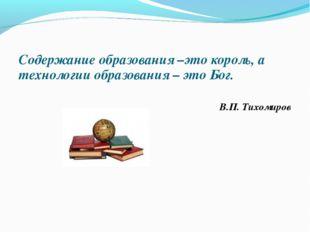 Содержание образования –это король, а технологии образования – это Бог. В.П.