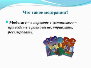 Что такое модерация? Moderare – в переводе с латинского – приводить в равнове
