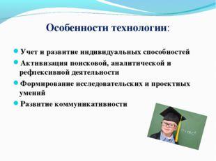 Особенности технологии: Учет и развитие индивидуальных способностей Активизац