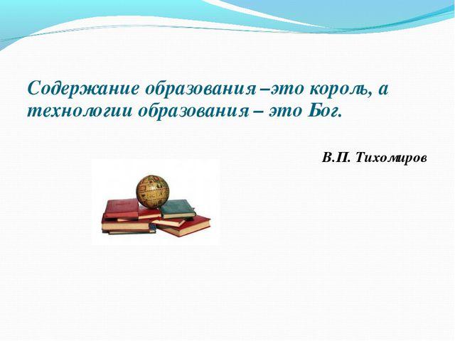 Содержание образования –это король, а технологии образования – это Бог. В.П....