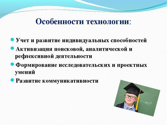 Особенности технологии: Учет и развитие индивидуальных способностей Активизац...