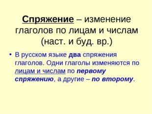 Спряжение – изменение глаголов по лицам и числам (наст. и буд. вр.) В русском