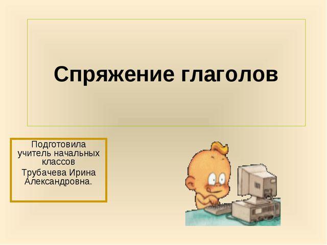 Спряжение глаголов Подготовила учитель начальных классов Трубачева Ирина Алек...