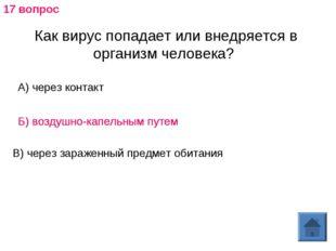 Как вирус попадает или внедряется в организм человека? А) через контакт Б) во