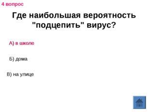 """Где наибольшая вероятность """"подцепить"""" вирус? А) в школе Б) дома В) на улице"""