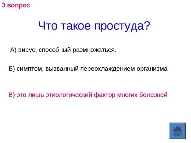 Что такое простуда? А) вирус, способный размножаться. Б) симптом, вызванныйп...