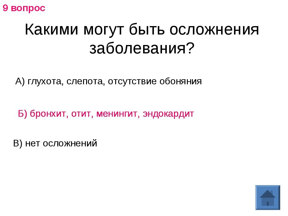 Какими могут быть осложнения заболевания? А) глухота, слепота, отсутствие обо...