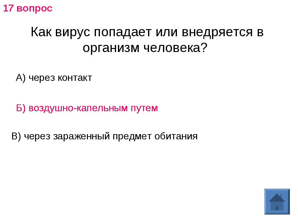 Как вирус попадает или внедряется в организм человека? А) через контакт Б) во...