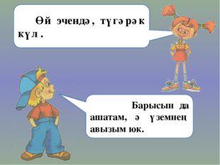 Ваня: Өй эчендә, түгәрәк күл . Барысын да ашатам, ә үземнең авызым юк.