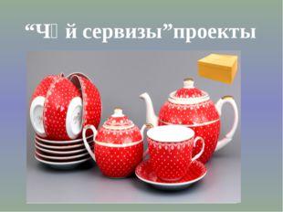 """""""Чәй сервизы""""проекты"""