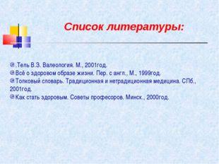 Список литературы: .Тель В.З. Валеология. М., 2001год. Всё о здоровом образе