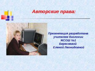 Авторские права: Презентация разработана учителем биологии ЖСОШ №1 Бересневой