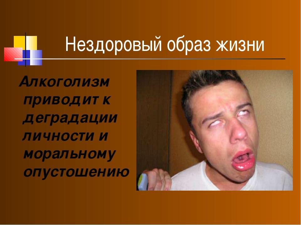 Нездоровый образ жизни Алкоголизм приводит к деградации личности и моральному...